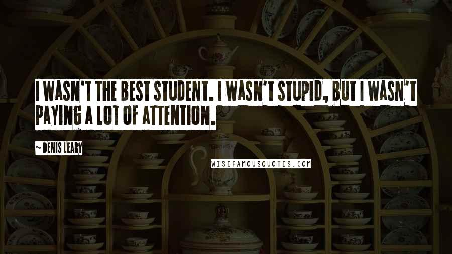 Denis Leary quotes: I wasn't the best student. I wasn't stupid, but I wasn't paying a lot of attention.