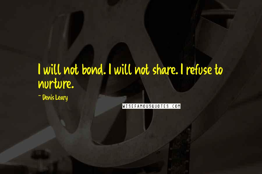 Denis Leary quotes: I will not bond. I will not share. I refuse to nurture.