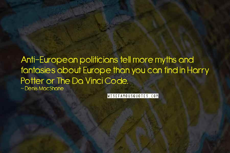 Denis MacShane quotes: Anti-European politicians tell more myths and fantasies about Europe than you can find in Harry Potter or The Da Vinci Code.