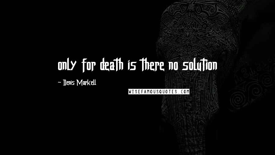 Denis Markell quotes: only for death is there no solution