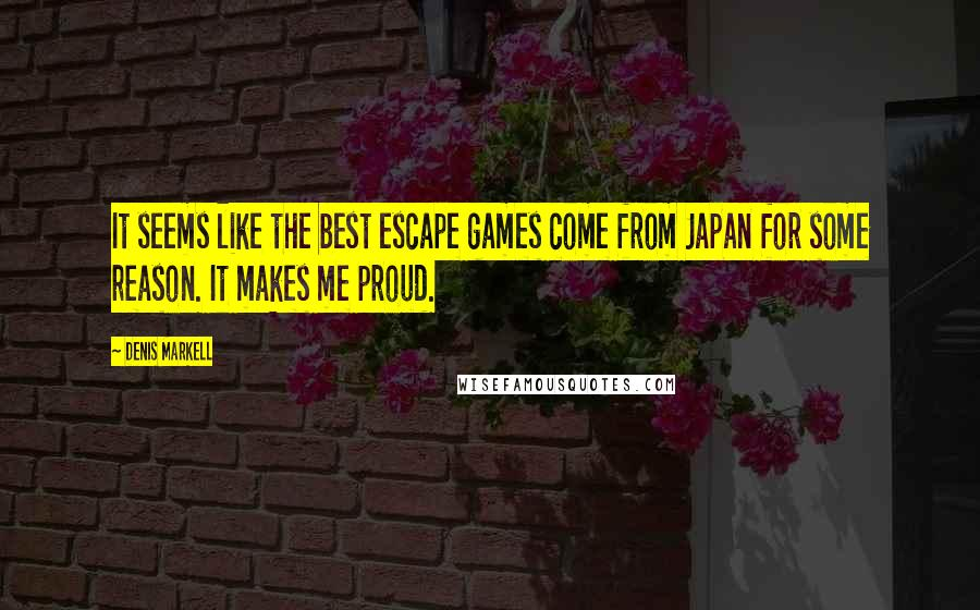 Denis Markell quotes: It seems like the best escape games come from Japan for some reason. It makes me proud.