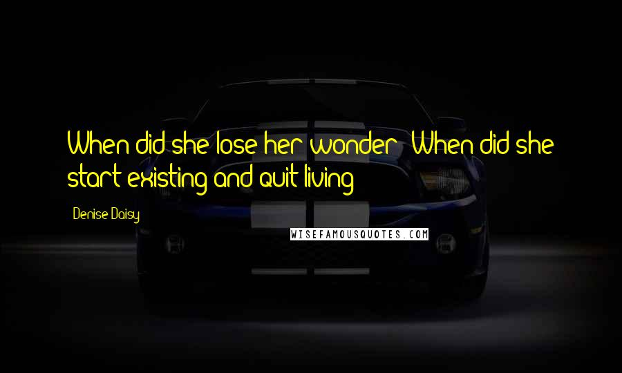 Denise Daisy quotes: When did she lose her wonder? When did she start existing and quit living?