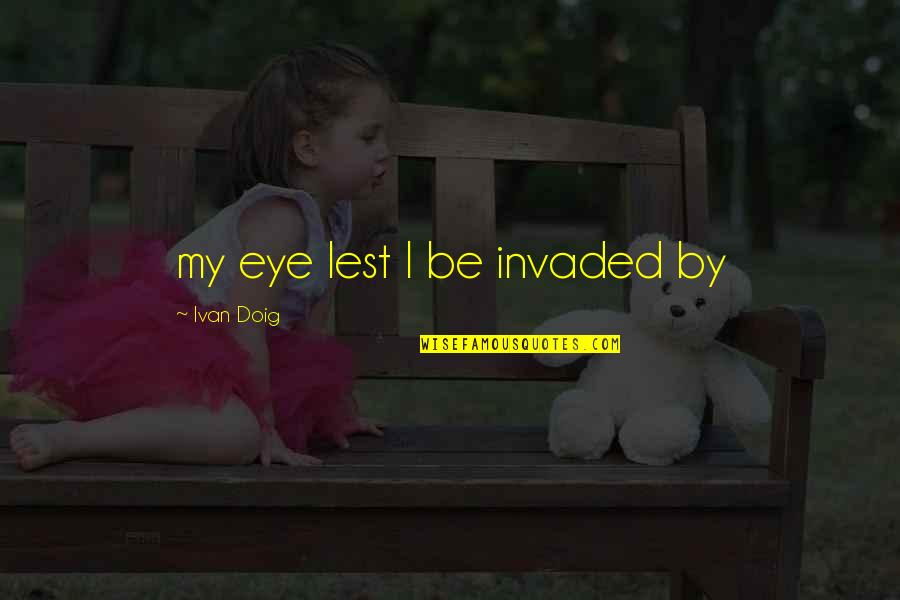 Denise Demarchis Quotes By Ivan Doig: my eye lest I be invaded by