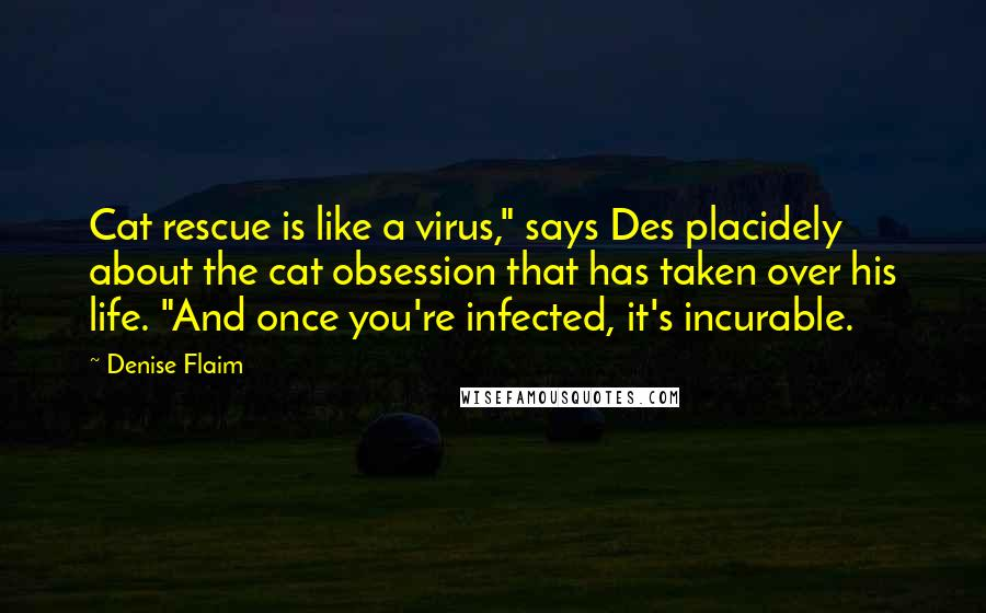 "Denise Flaim quotes: Cat rescue is like a virus,"" says Des placidely about the cat obsession that has taken over his life. ""And once you're infected, it's incurable."