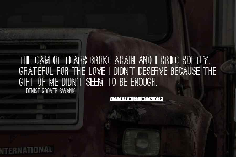 Denise Grover Swank quotes: The dam of tears broke again and I cried softly, grateful for the love I didn't deserve because the gift of me didn't seem to be enough.