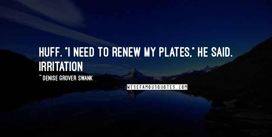 """Denise Grover Swank quotes: huff. """"I need to renew my plates,"""" he said. Irritation"""