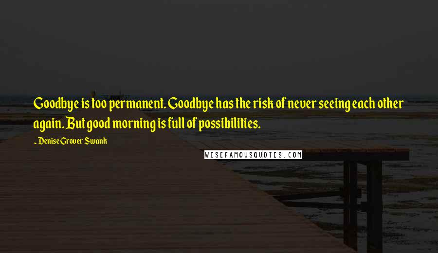 Denise Grover Swank quotes: Goodbye is too permanent. Goodbye has the risk of never seeing each other again. But good morning is full of possibilities.