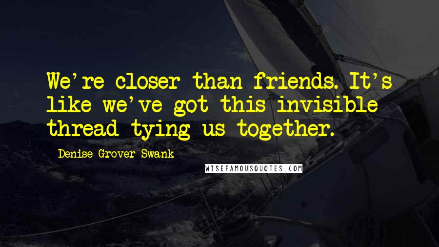 Denise Grover Swank quotes: We're closer than friends. It's like we've got this invisible thread tying us together.