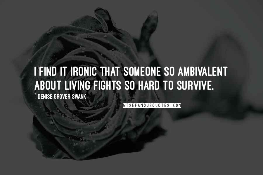 Denise Grover Swank quotes: I find it ironic that someone so ambivalent about living fights so hard to survive.