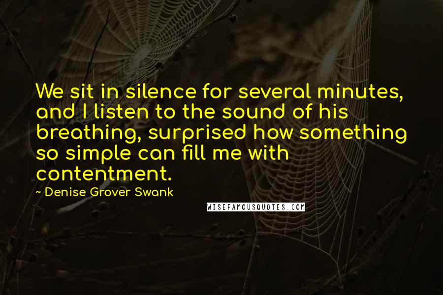 Denise Grover Swank quotes: We sit in silence for several minutes, and I listen to the sound of his breathing, surprised how something so simple can fill me with contentment.