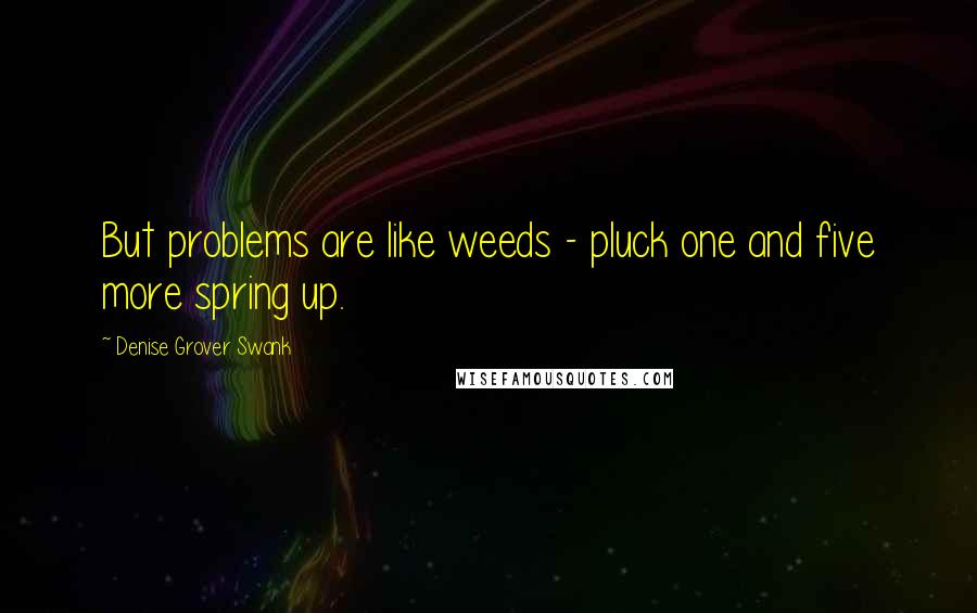 Denise Grover Swank quotes: But problems are like weeds - pluck one and five more spring up.