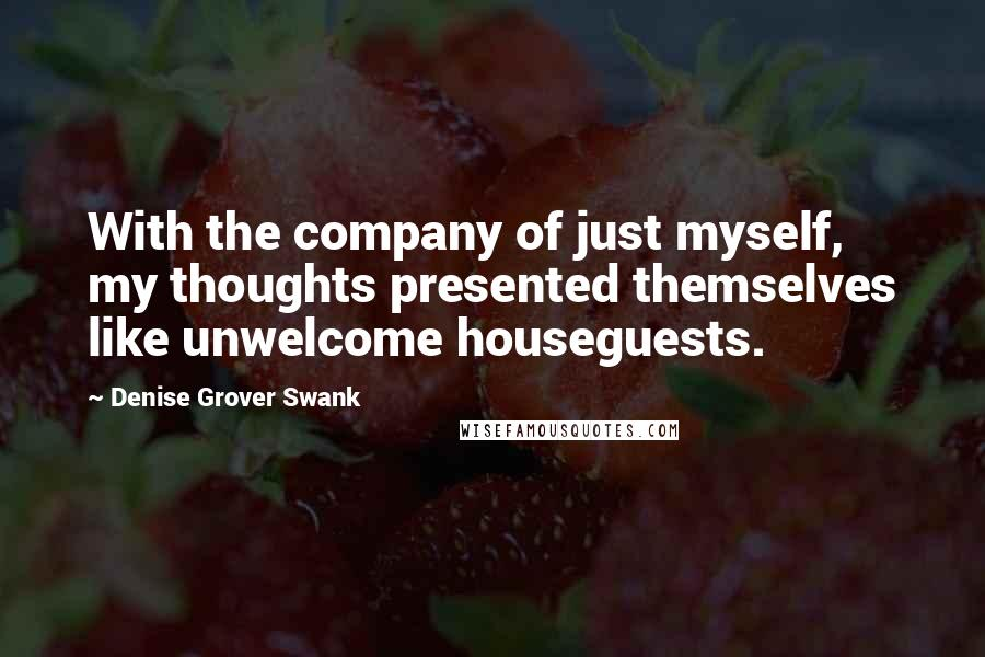 Denise Grover Swank quotes: With the company of just myself, my thoughts presented themselves like unwelcome houseguests.