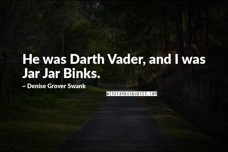 Denise Grover Swank quotes: He was Darth Vader, and I was Jar Jar Binks.