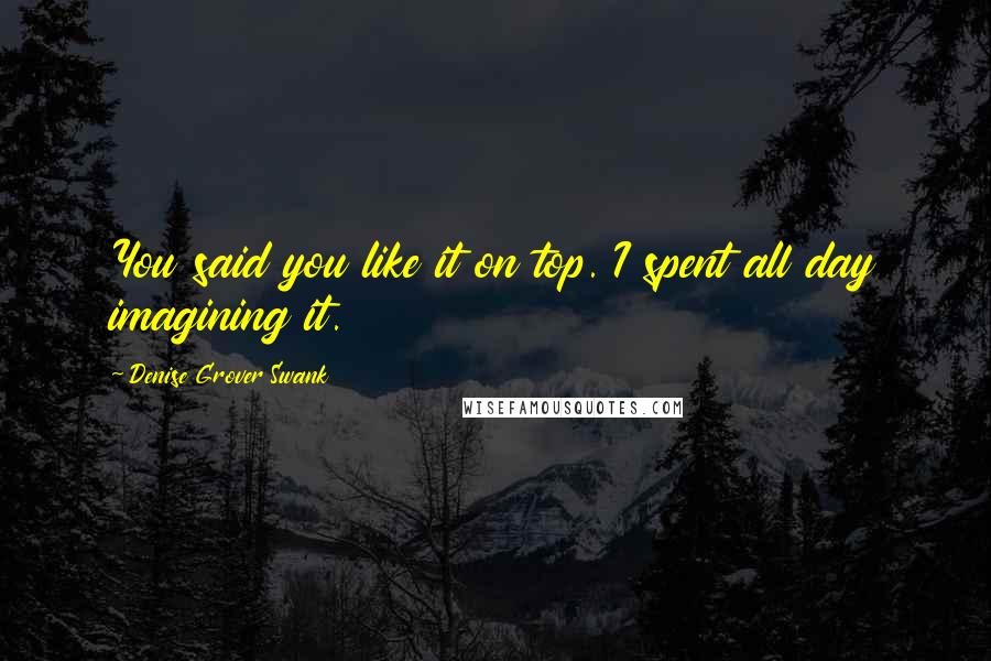 Denise Grover Swank quotes: You said you like it on top. I spent all day imagining it.