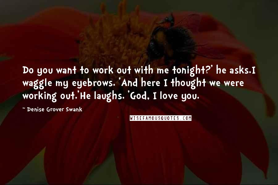 Denise Grover Swank quotes: Do you want to work out with me tonight?' he asks.I waggle my eyebrows. 'And here I thought we were working out.'He laughs. 'God, I love you.