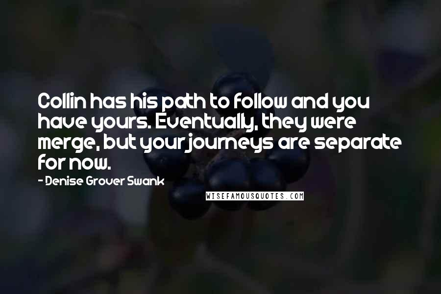 Denise Grover Swank quotes: Collin has his path to follow and you have yours. Eventually, they were merge, but your journeys are separate for now.