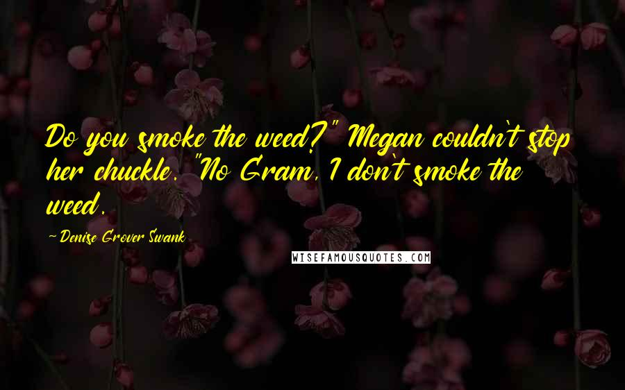 """Denise Grover Swank quotes: Do you smoke the weed?"""" Megan couldn't stop her chuckle. """"No Gram, I don't smoke the weed."""