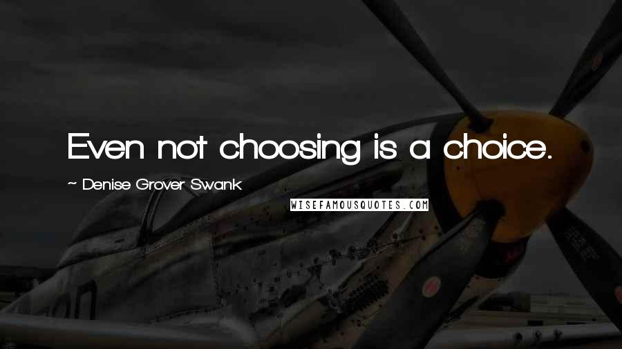 Denise Grover Swank quotes: Even not choosing is a choice.