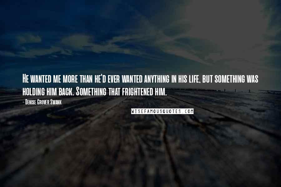 Denise Grover Swank quotes: He wanted me more than he'd ever wanted anything in his life, but something was holding him back. Something that frightened him.