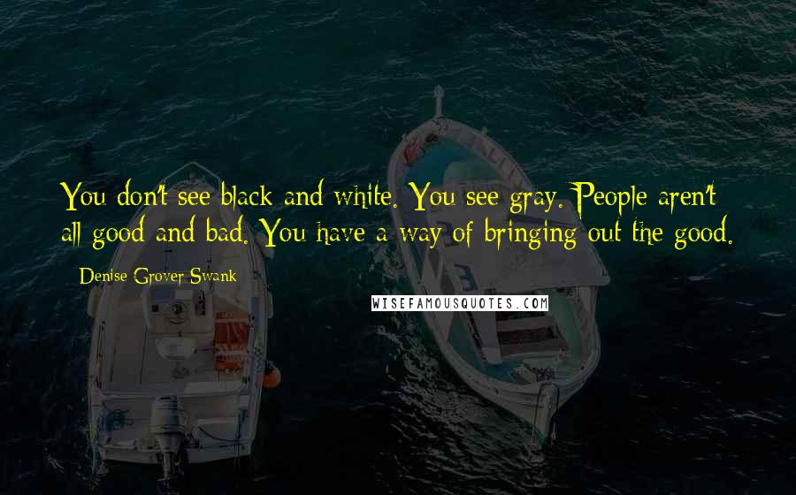 Denise Grover Swank quotes: You don't see black and white. You see gray. People aren't all good and bad. You have a way of bringing out the good.