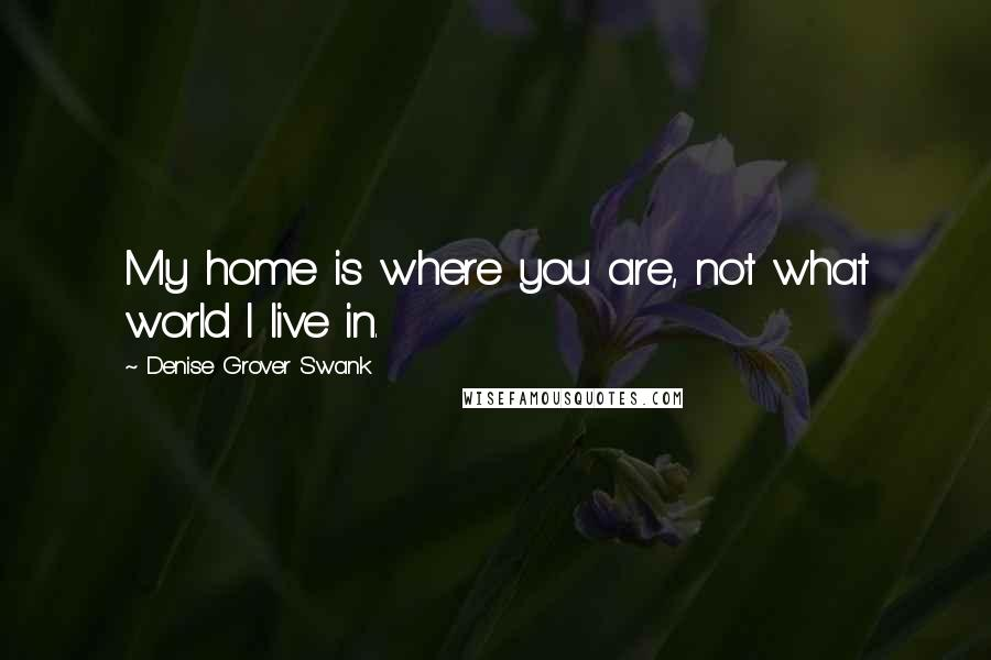 Denise Grover Swank quotes: My home is where you are, not what world I live in.