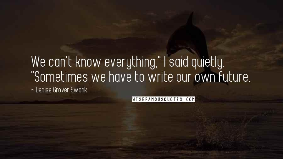 """Denise Grover Swank quotes: We can't know everything,"""" I said quietly. """"Sometimes we have to write our own future."""
