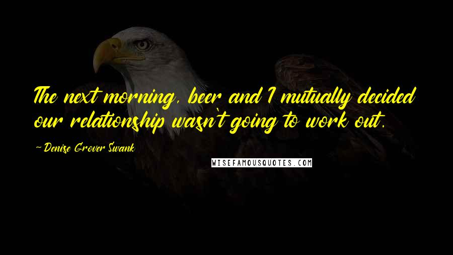Denise Grover Swank quotes: The next morning, beer and I mutually decided our relationship wasn't going to work out.
