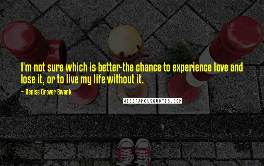 Denise Grover Swank quotes: I'm not sure which is better-the chance to experience love and lose it, or to live my life without it.
