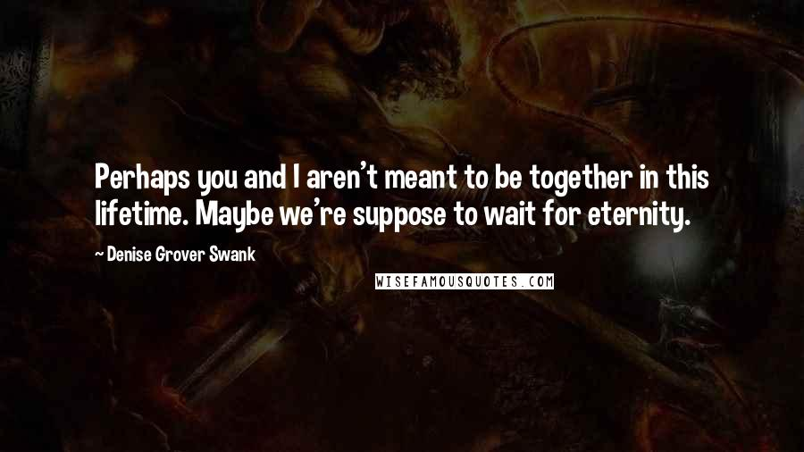 Denise Grover Swank quotes: Perhaps you and I aren't meant to be together in this lifetime. Maybe we're suppose to wait for eternity.
