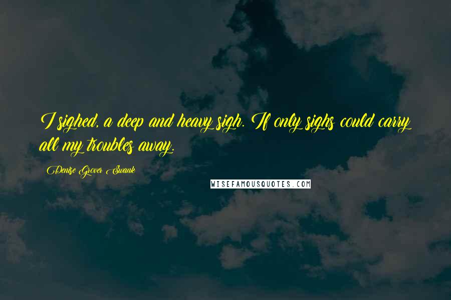 Denise Grover Swank quotes: I sighed, a deep and heavy sigh. If only sighs could carry all my troubles away.