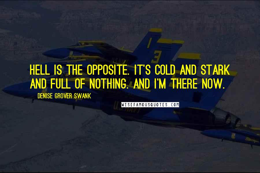 Denise Grover Swank quotes: Hell is the opposite. It's cold and stark and full of nothing. And I'm there now.