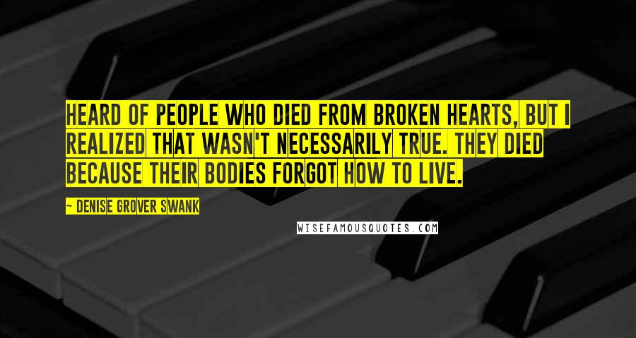 Denise Grover Swank quotes: heard of people who died from broken hearts, but I realized that wasn't necessarily true. They died because their bodies forgot how to live.