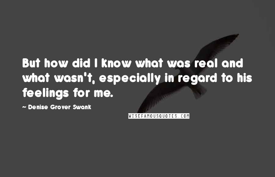 Denise Grover Swank quotes: But how did I know what was real and what wasn't, especially in regard to his feelings for me.