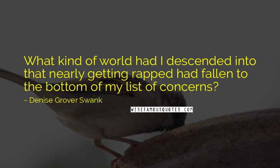 Denise Grover Swank quotes: What kind of world had I descended into that nearly getting rapped had fallen to the bottom of my list of concerns?