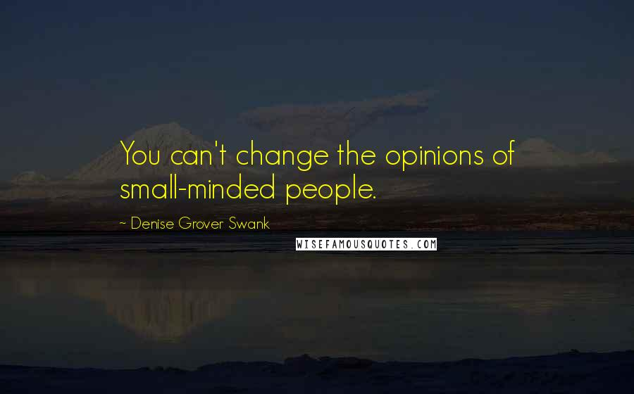 Denise Grover Swank quotes: You can't change the opinions of small-minded people.