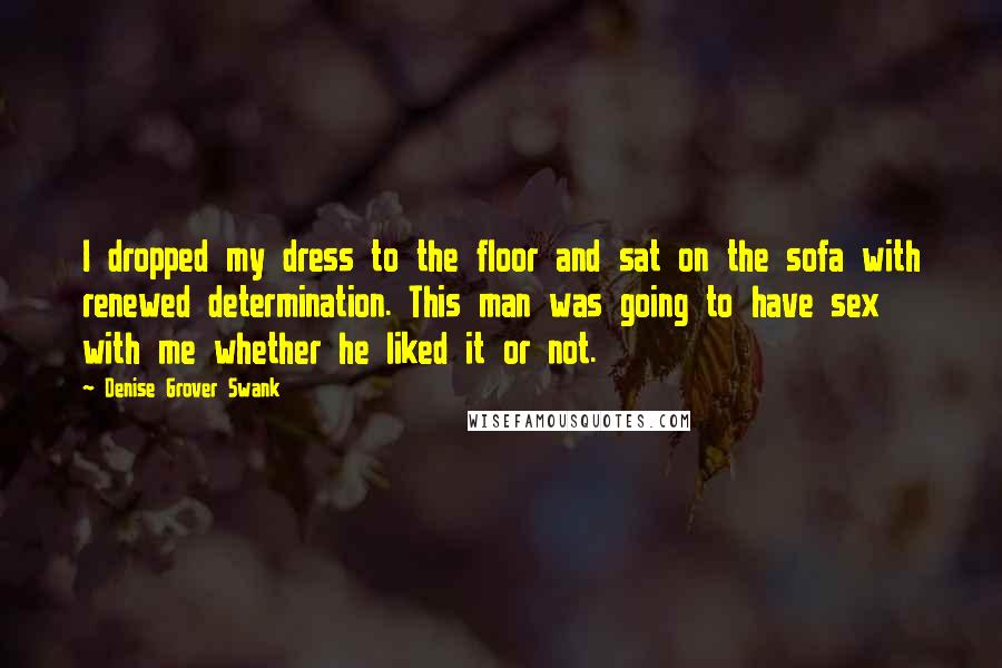Denise Grover Swank quotes: I dropped my dress to the floor and sat on the sofa with renewed determination. This man was going to have sex with me whether he liked it or not.