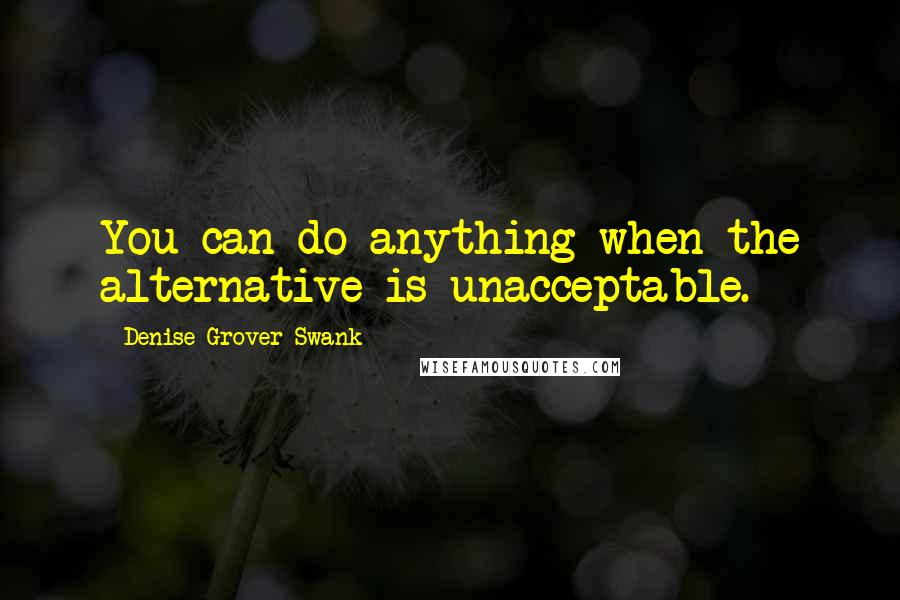 Denise Grover Swank quotes: You can do anything when the alternative is unacceptable.