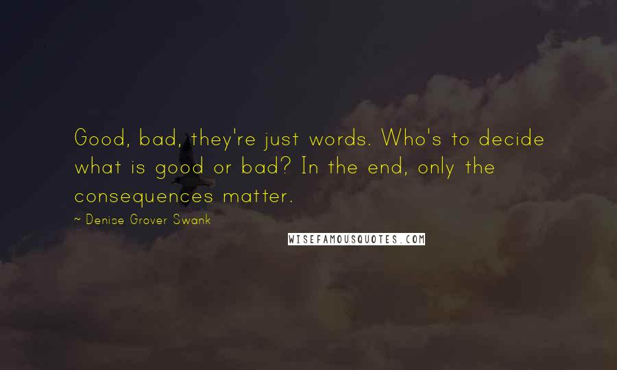 Denise Grover Swank quotes: Good, bad, they're just words. Who's to decide what is good or bad? In the end, only the consequences matter.