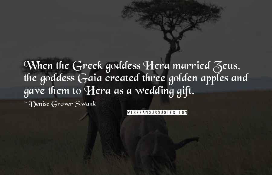 Denise Grover Swank quotes: When the Greek goddess Hera married Zeus, the goddess Gaia created three golden apples and gave them to Hera as a wedding gift.