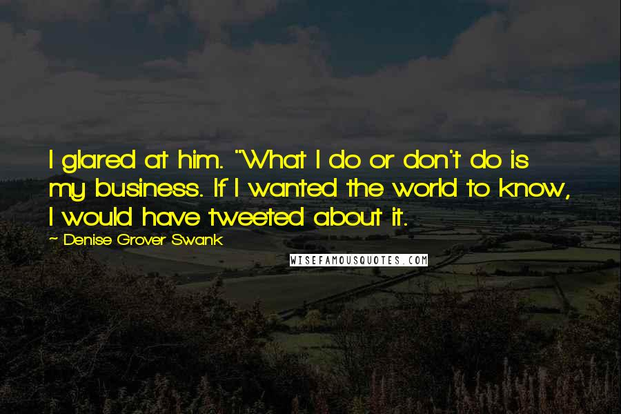"""Denise Grover Swank quotes: I glared at him. """"What I do or don't do is my business. If I wanted the world to know, I would have tweeted about it."""