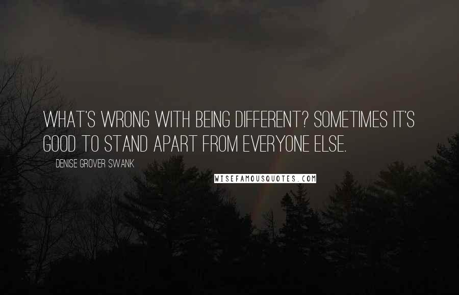 Denise Grover Swank quotes: what's wrong with being different? Sometimes it's good to stand apart from everyone else.