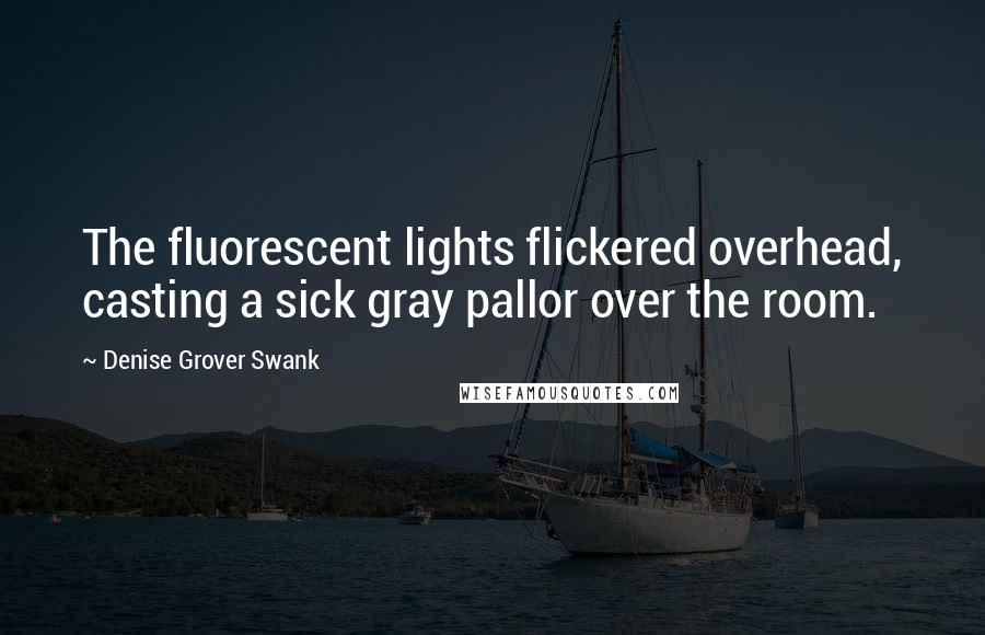 Denise Grover Swank quotes: The fluorescent lights flickered overhead, casting a sick gray pallor over the room.