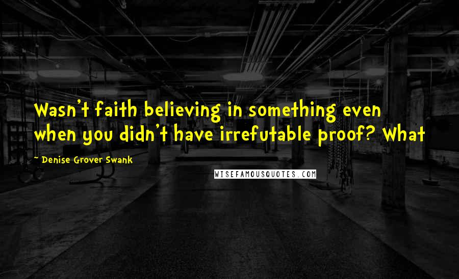 Denise Grover Swank quotes: Wasn't faith believing in something even when you didn't have irrefutable proof? What
