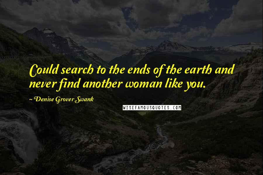 Denise Grover Swank quotes: Could search to the ends of the earth and never find another woman like you.