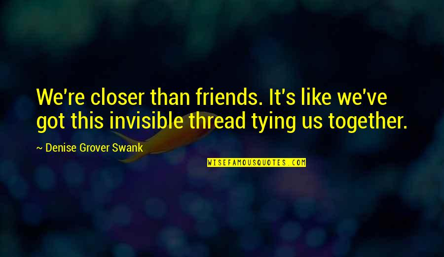 Denise Grover Swank Quotes By Denise Grover Swank: We're closer than friends. It's like we've got