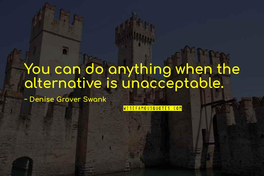 Denise Grover Swank Quotes By Denise Grover Swank: You can do anything when the alternative is