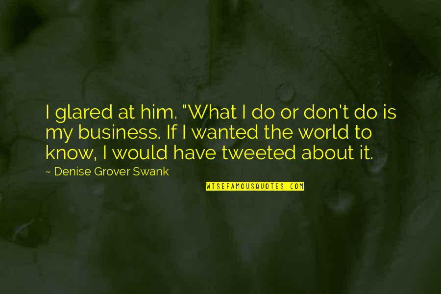 "Denise Grover Swank Quotes By Denise Grover Swank: I glared at him. ""What I do or"