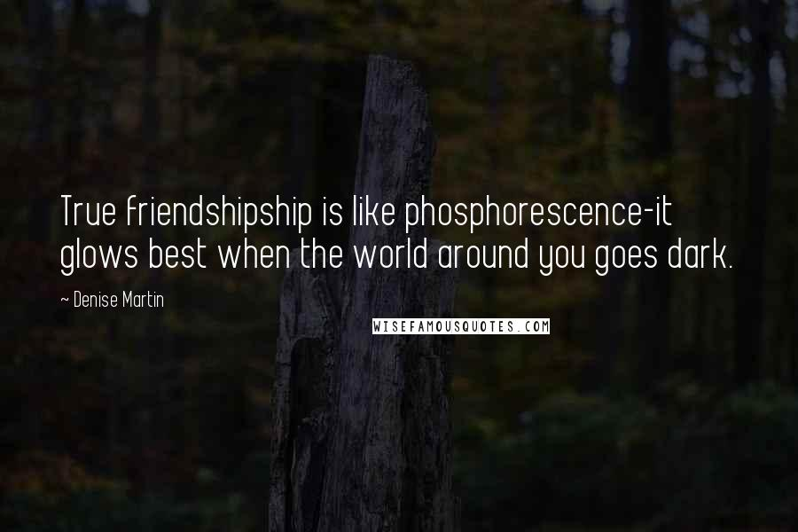 Denise Martin quotes: True friendshipship is like phosphorescence-it glows best when the world around you goes dark.