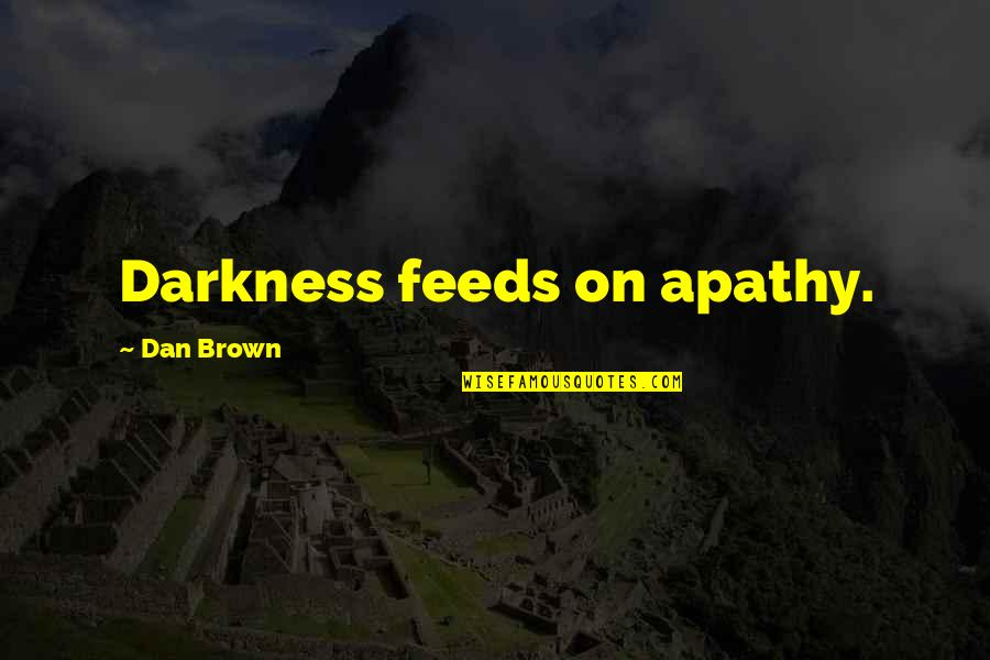 Denise Milani Quotes By Dan Brown: Darkness feeds on apathy.