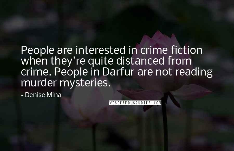 Denise Mina quotes: People are interested in crime fiction when they're quite distanced from crime. People in Darfur are not reading murder mysteries.